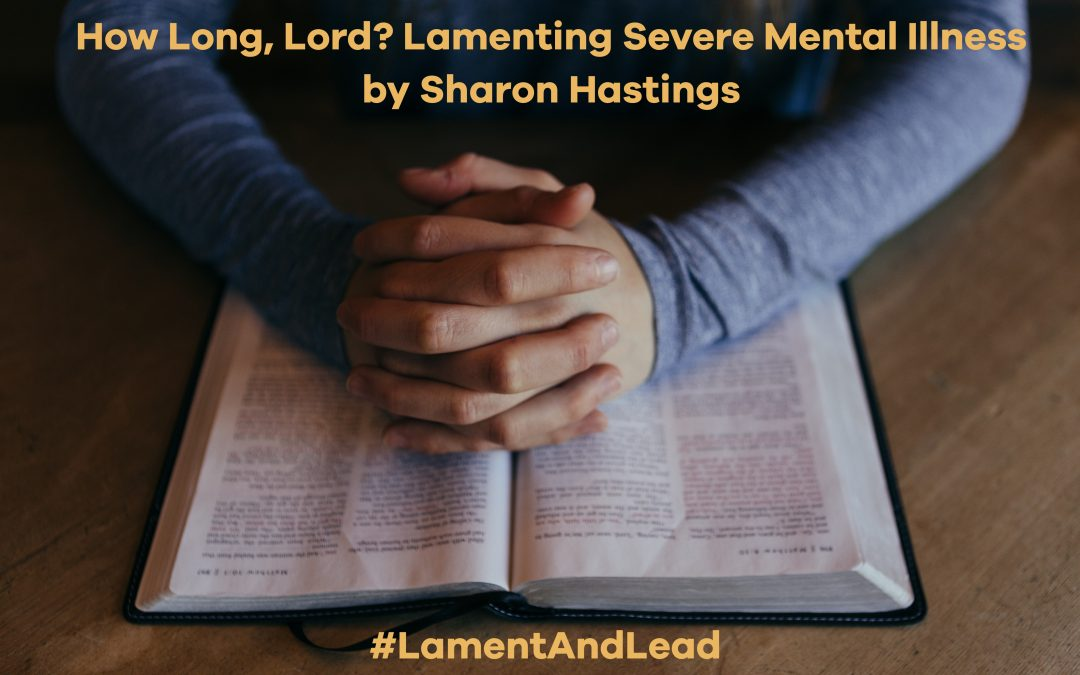 How Long, Lord? Lamenting Severe Mental Illness by Sharon Hastings #LamentAndLead